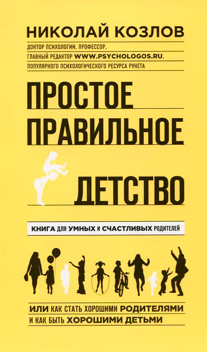 Николай Козлов Простое правильное детство. Книга для умных и счастливых родителей эксмо простое правильное детство книга для умных и счастливых родителей