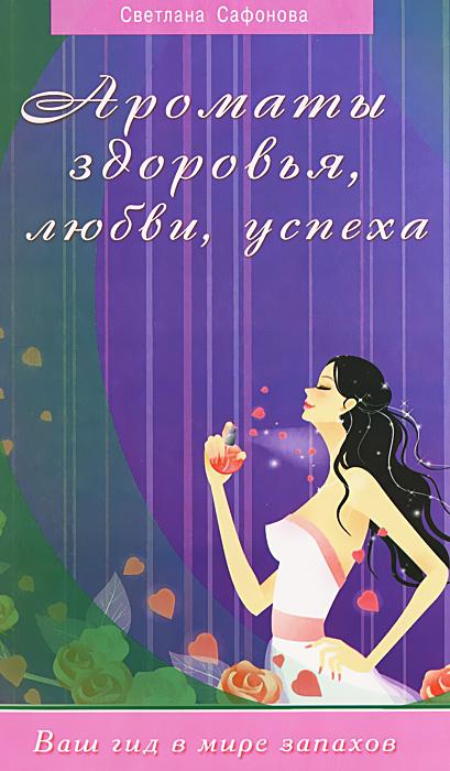 Светлана Сафонова Ароматы здоровья, любви, успеха. Ваш гид в мире запахов захаренков в ред ароматы здоровья