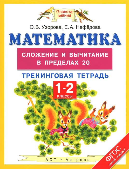 О. В. Узорова, Е. А. Нефедова Математика. Сложение и вычитание в пределах 20. 1-2 классы. Тренинговая тетрадь