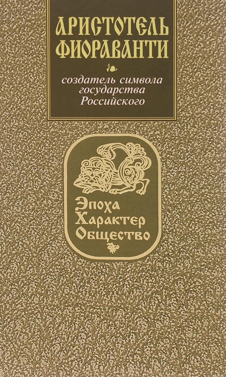 Ирина Кузнецова Аристотель Фиораванти. Создатель символа государства Российского успенский собор