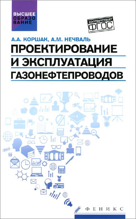 А. А. Коршак, А. М. Нечваль Проектирование и эксплуатация газонефтепроводов. Учебник