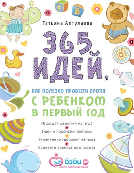 Татьяна Аптулаева 365 идей как полезно провести время с ребенком в первый год цена