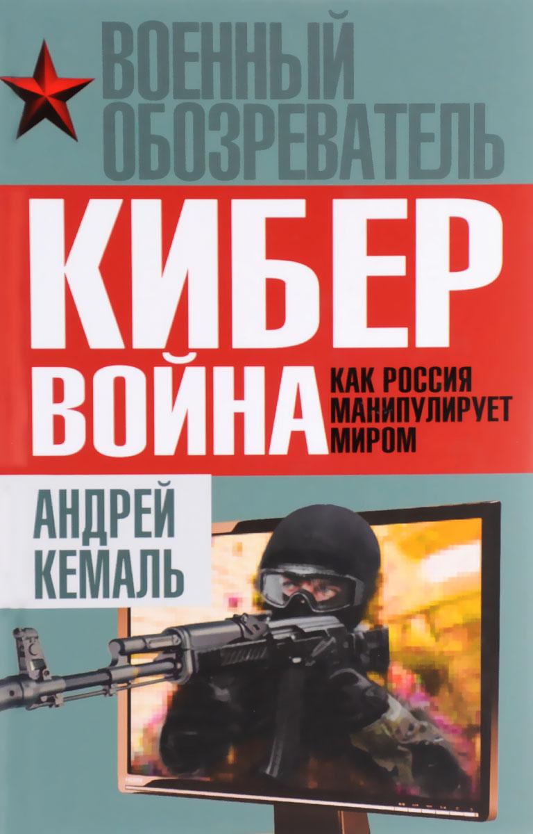 Андрей Кемаль Кибервойна. Как Россия манипулирует миром