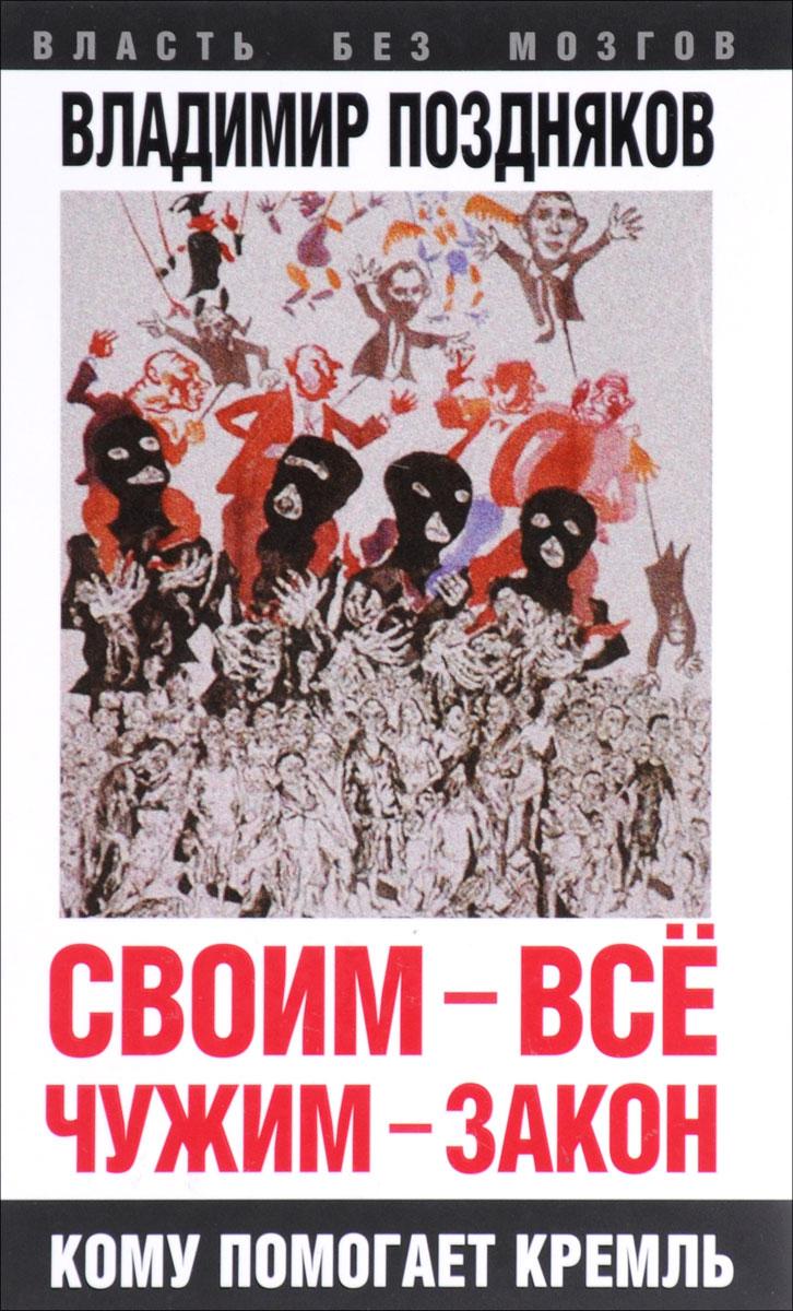 Владимир Поздняков Своим - все, чужим - закон. Кому помогает Кремль александр поздняков александр поздняков соната для баяна