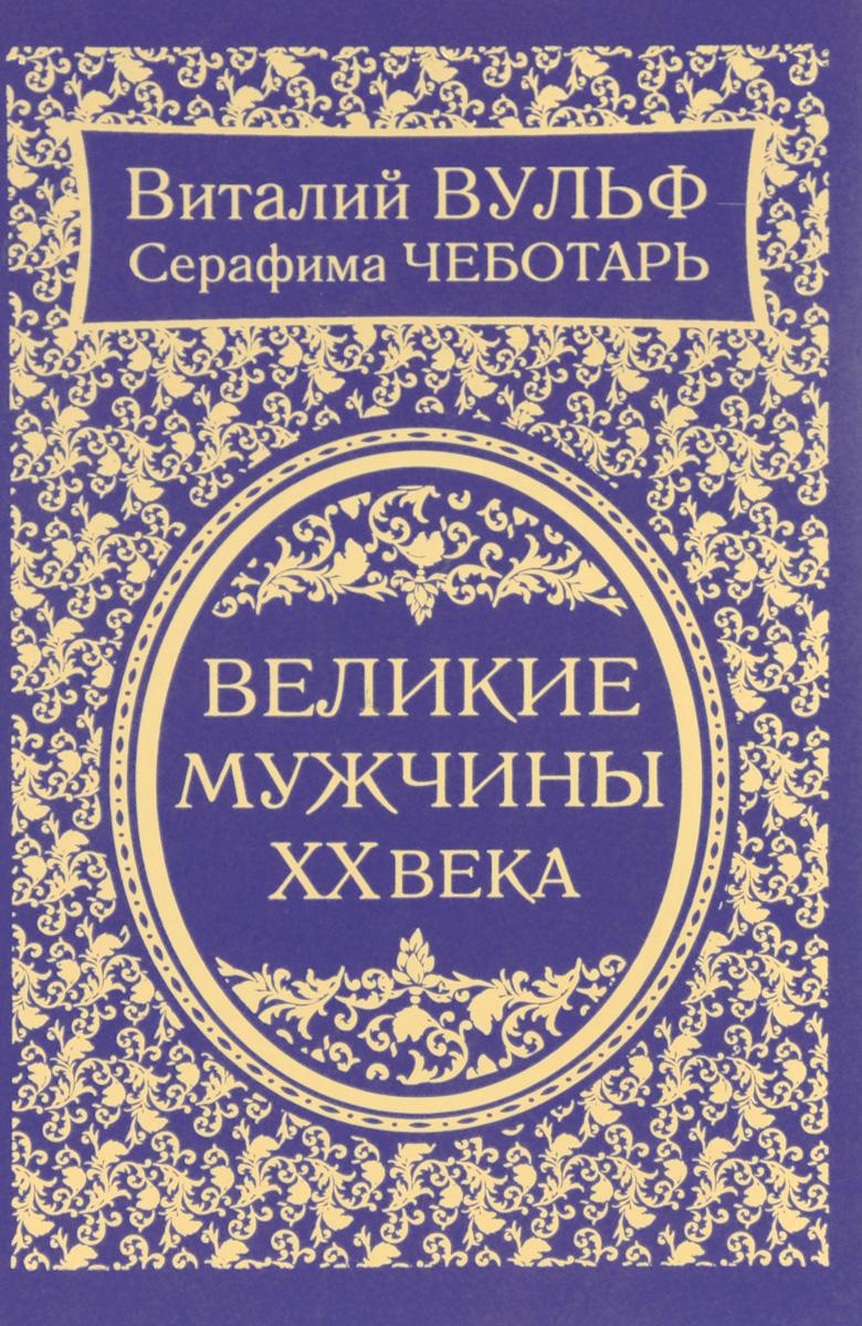 Виталий Вульф, Серафима Чеботарь Великие мужчины XX века