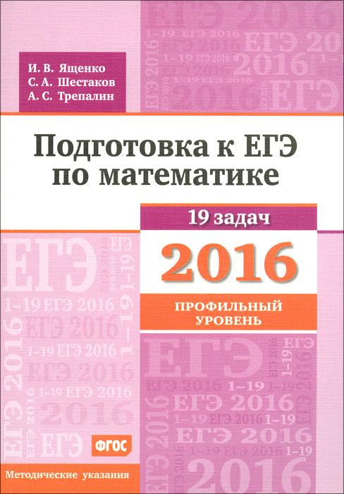 И. В. Ященко, С. А. Шестаков, А. С. Трепалин Математика. Подготовка к ЕГЭ в 2016 году. Профильный уровень. Методические указания
