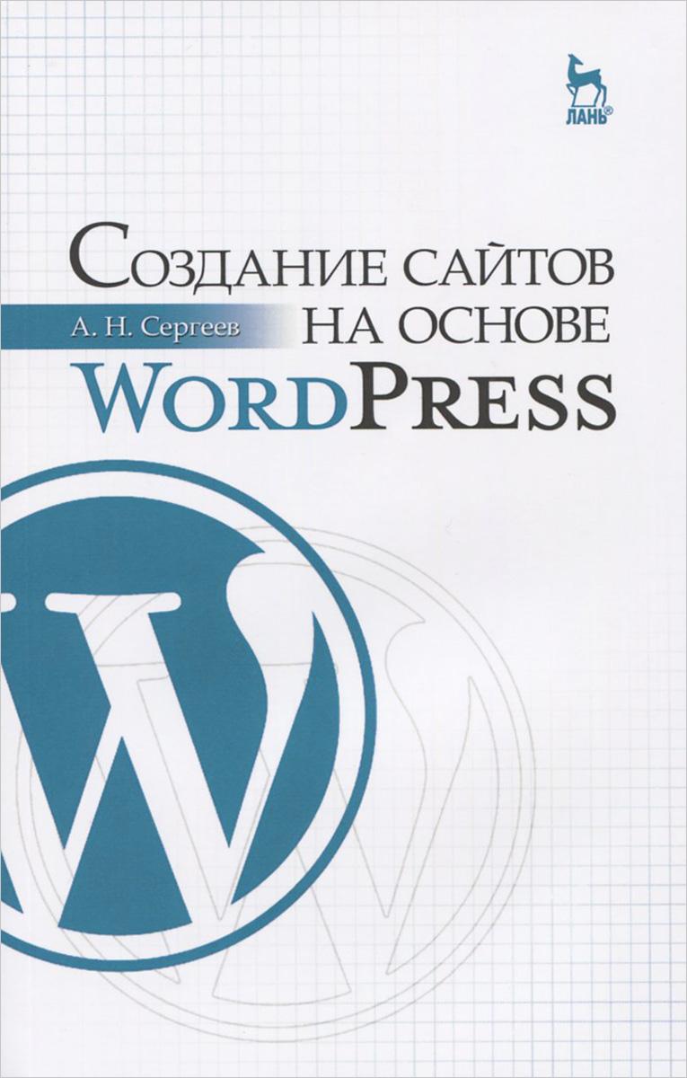 А. Н. Сергеев Создание сайтов на основе WordPress. Учебное пособие хассей т wordpress создание сайтов для начинающих