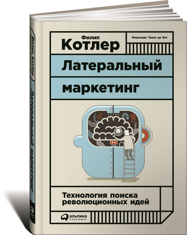 Филип Котлер Латеральный маркетинг. Технология поиска революционных идей филип котлер 0 маркетинг по котлеру как создать завоевать и удержать рынок