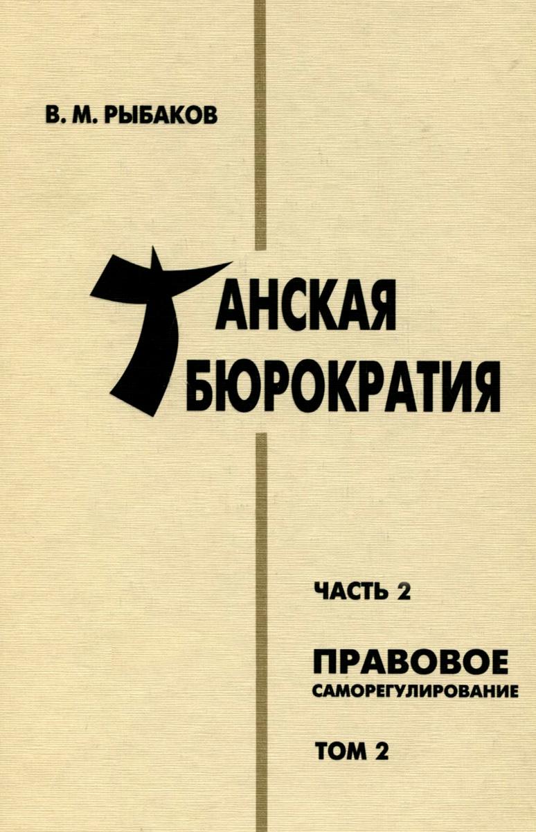 В. М. Рыбаков Танская бюрократия. Часть 2. Правовое саморегулирование. Том 2 рыбаков в танская бюрократия часть 2 правовое саморегулирование том 2