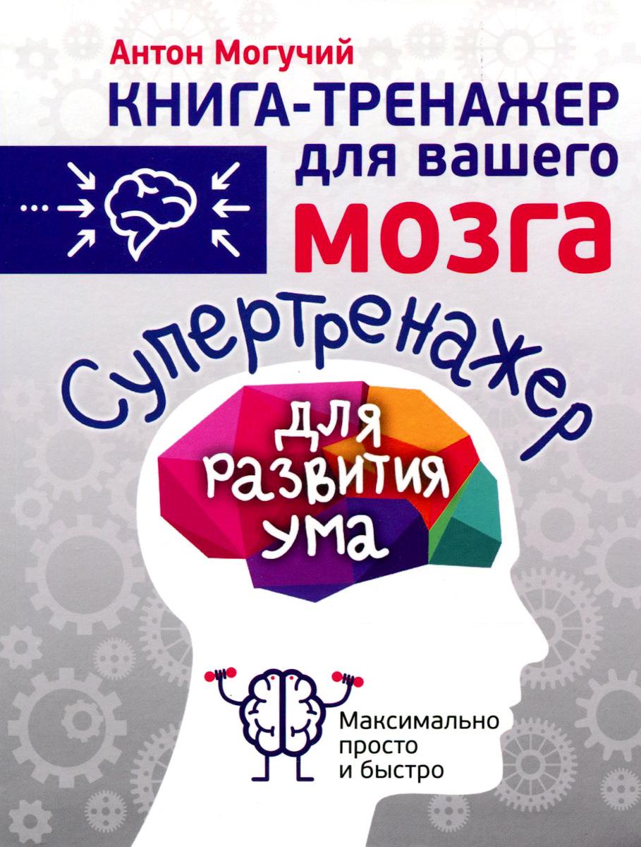 Антон Могучий Супертренажер для развития ума могучий антон супертренажер памяти книга тренажер для вашего мозга