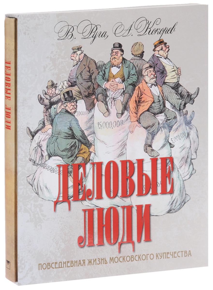 В. Руга, А. Кокорев Деловые люди. Повседневная жизнь московского купечества