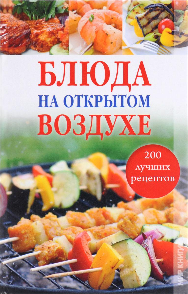 О. М. Боякова Блюда на открытом воздухе. 200 лучших рецептов водяницкий в с сост 200 рецептов блюд на открытом огне