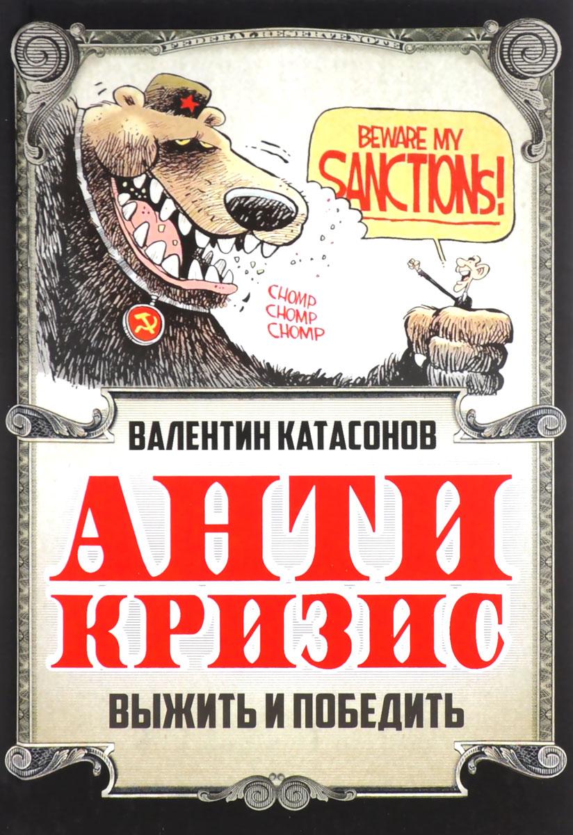 Валентин Катасонов Антикризис. Выжить и победить