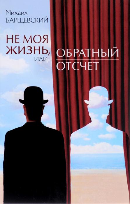 Михаил Барщевский Не моя жизнь, или Обратный отсчет