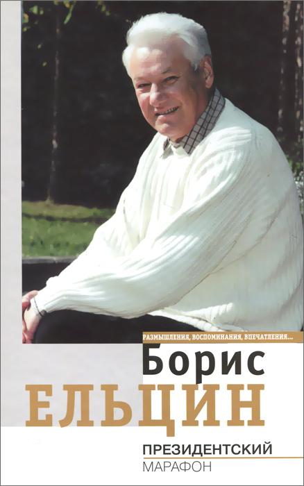Борис Ельцин Президентский марафон. Размышления, воспоминания, впечатления...