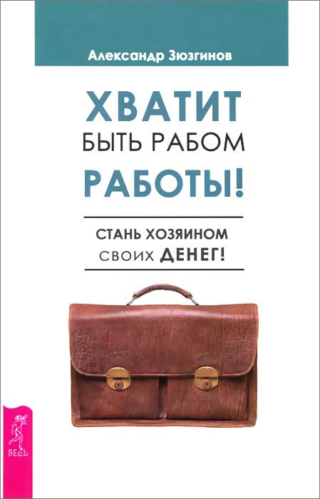 Александр Зюзгинов Хватит быть рабом работы! Стань хозяином своих денег!
