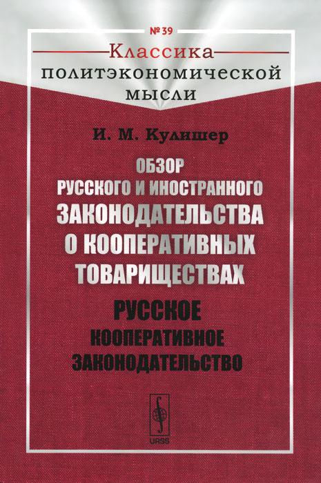 И. М. Кулишер Обзор русского и иностранного законодательства о кооперативных товариществах. Русское кооперативное законодательство