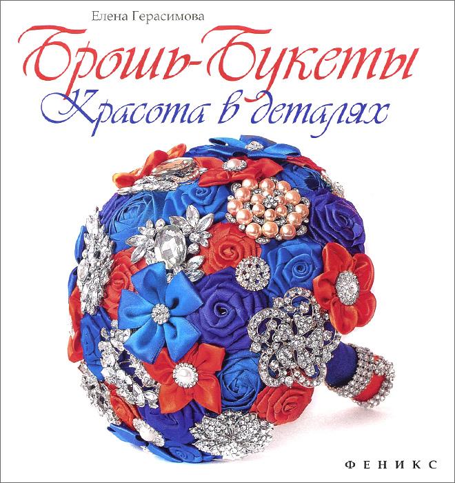Елена Герасимова Брошь-букеты. Красота в деталях