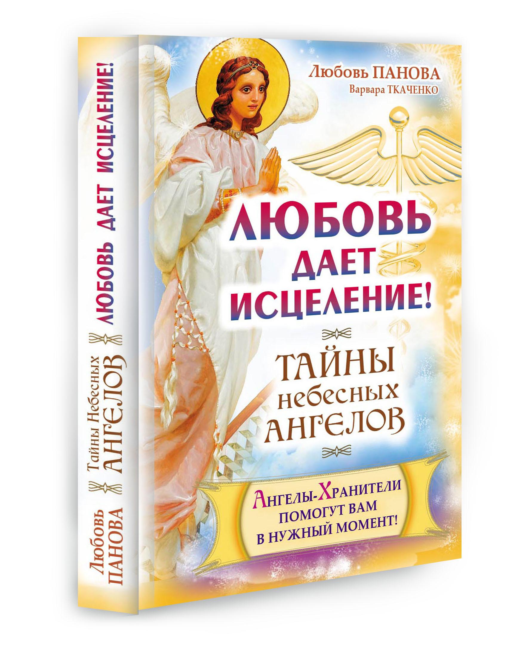 Любовь Панова, Варвара Ткаченко Любовь дает исцеление! Ангелы-Хранители помогут вам в нужный момент! любовь земная здоровье что это такое и как его сохранить