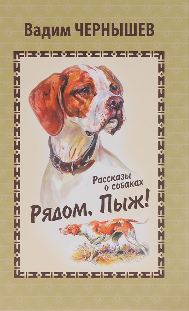 Вадим Чернышев Рядом, Пыж! Рассказы о собаках