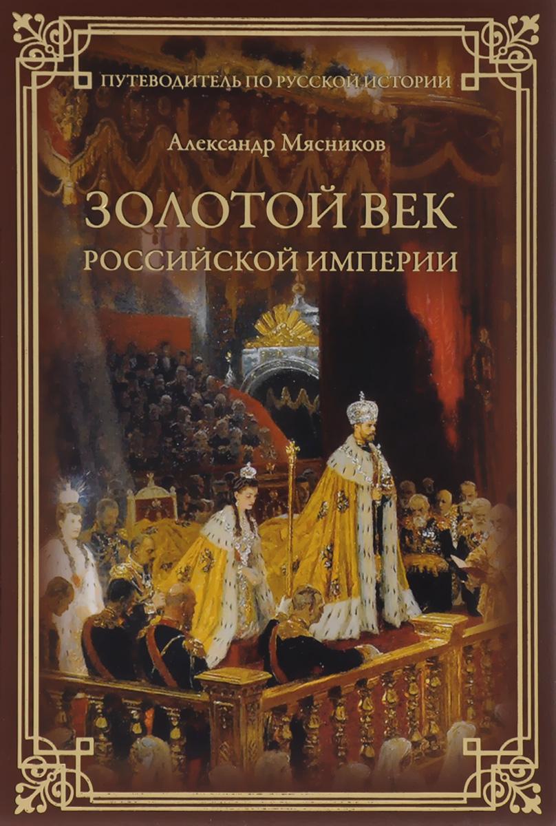 Александр Мясников Золотой век Российской империи