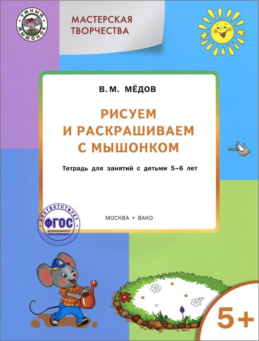 В. М. Медов Мастерская творчества. Рисуем и раскрашиваем с Мышонком. Тетрадь для занятий с детьми 5-6 лет