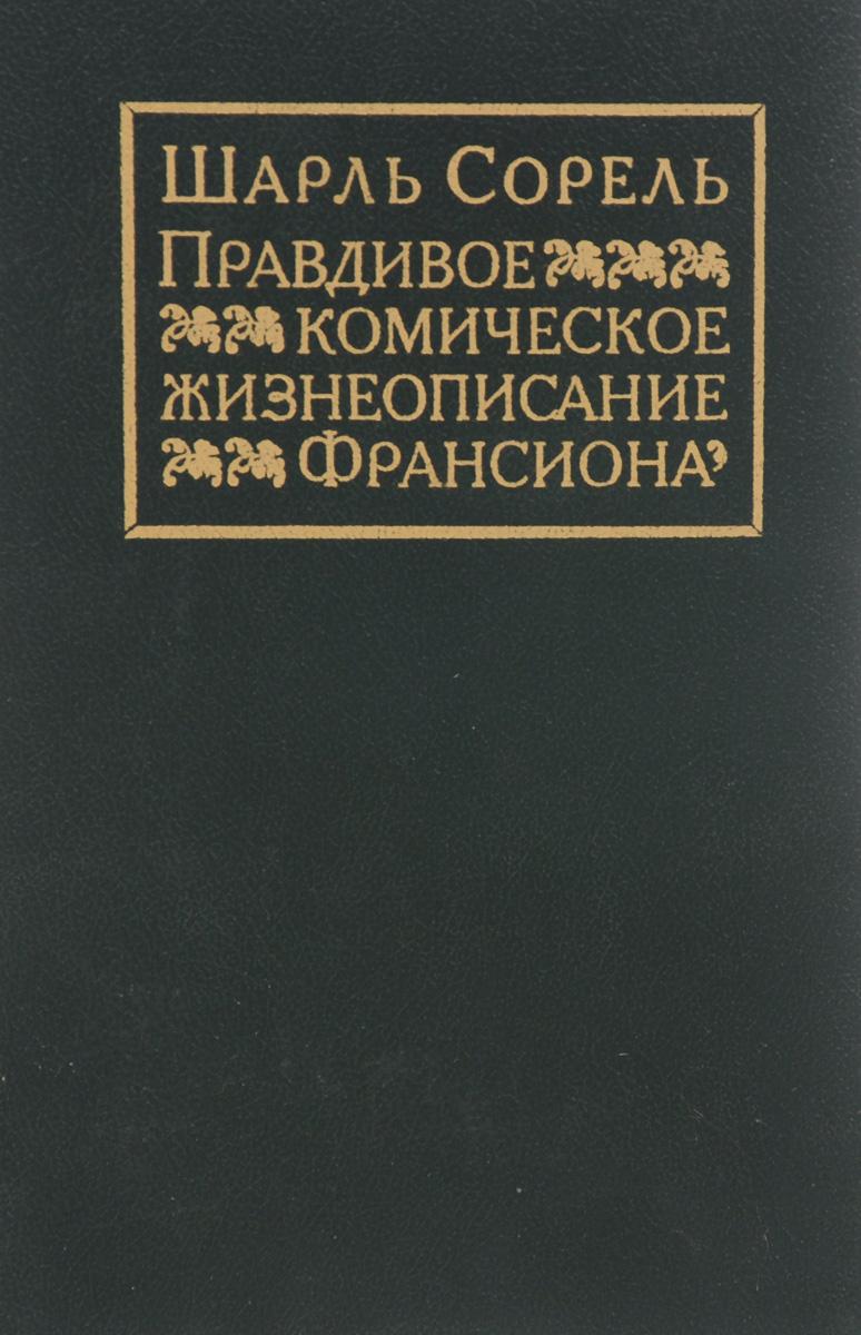 Шарль Сорель Правдивое комическое жизнеописание Франсиона плутовской роман