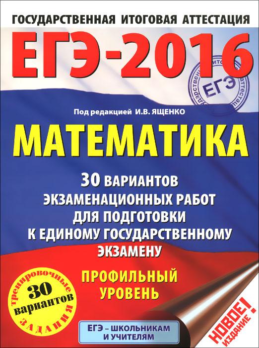ЕГЭ-2016. Математика. 30 вариантов экзаменационных работ для подготовки к единому государственному экзамену. Профильный уровень