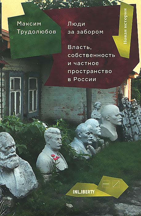 Максим Трудолюбов Люди за забором. Частное пространство, власть и собственность России
