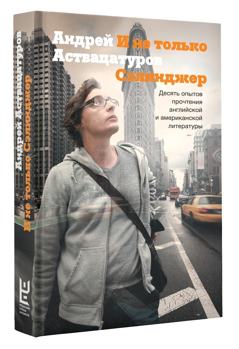 Андрей Аствацатуров И не только Сэлинджер. Десять опытов прочтения английской и американской литературы