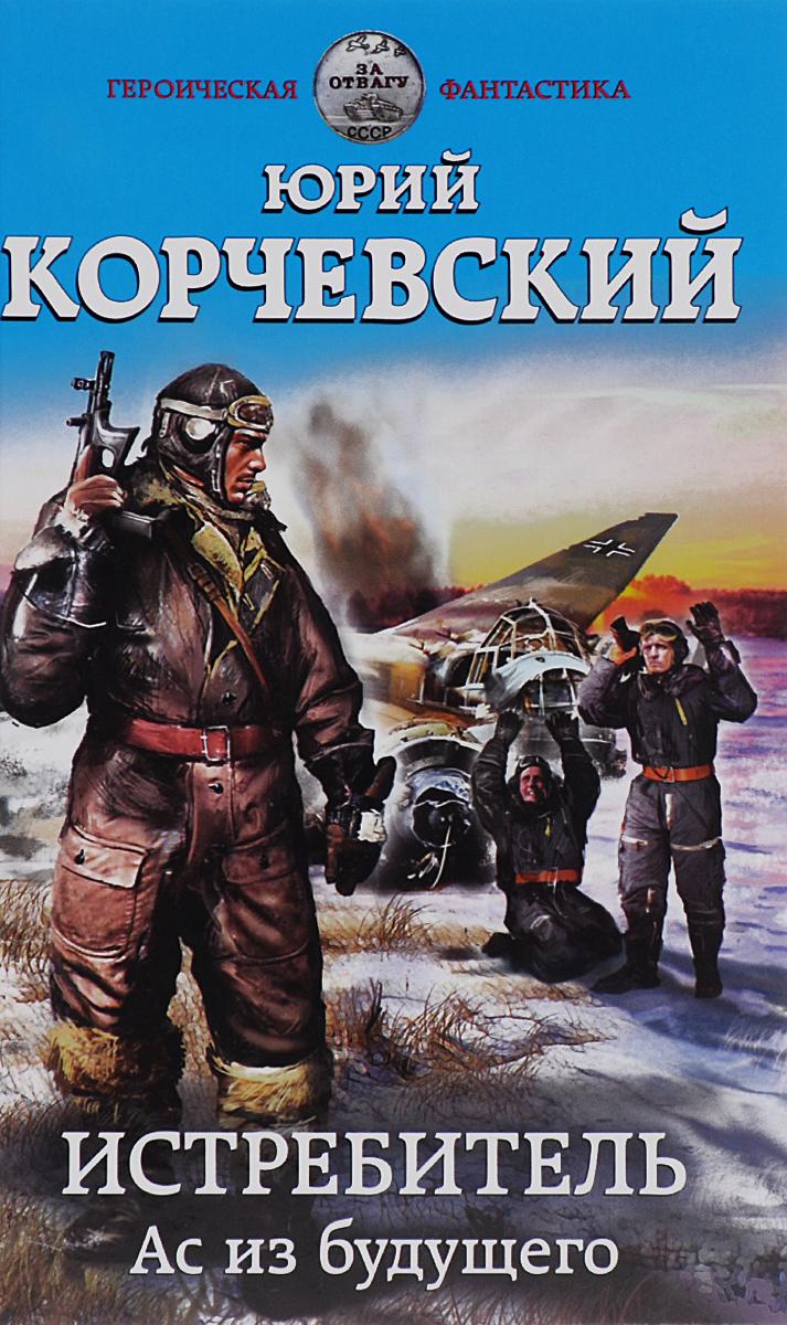 Юрий Корчевский Истребитель. Ас из будущего