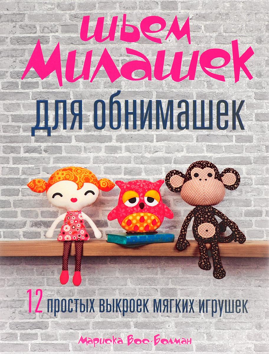 Мариска Вос-Болман Шьем милашек для обнимашек. 12 простых выкроек мягких игрушек