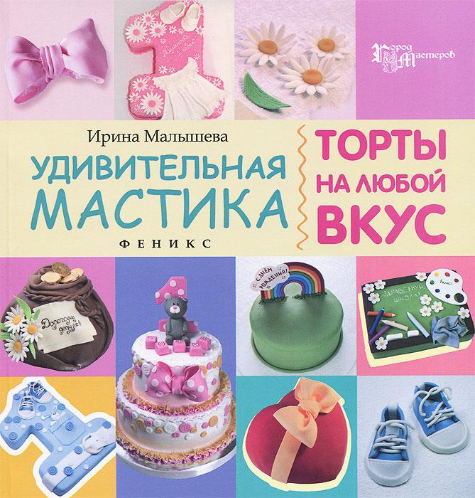 Ирина Малышева Удивительная мастика. Торты на любой вкус