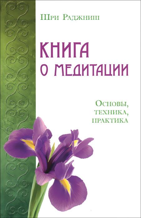 Шри Раджниш Книга о медитации. Основы, техника, практика шри раджниш оранжевая книга медитации просветленного мастера