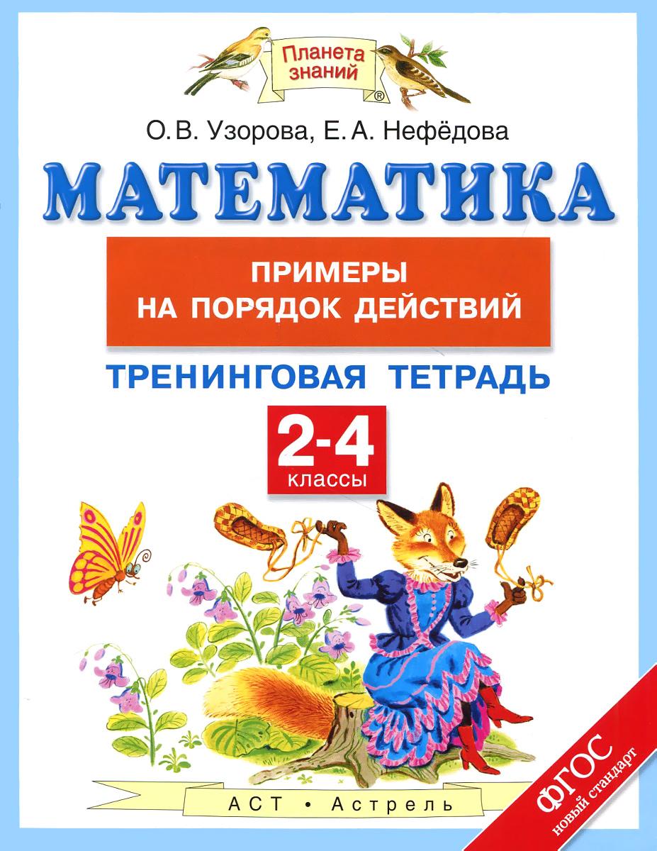 О. В. Узорова, Е. А. Нефедова Математика. 2-4 классы. Тренинговая тетрадь. Примеры на порядок действий
