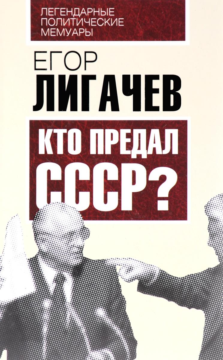 Егор Лигачев Кто предал СССР? е к лигачев очищение обман и истина возвращение крупной собственности народу
