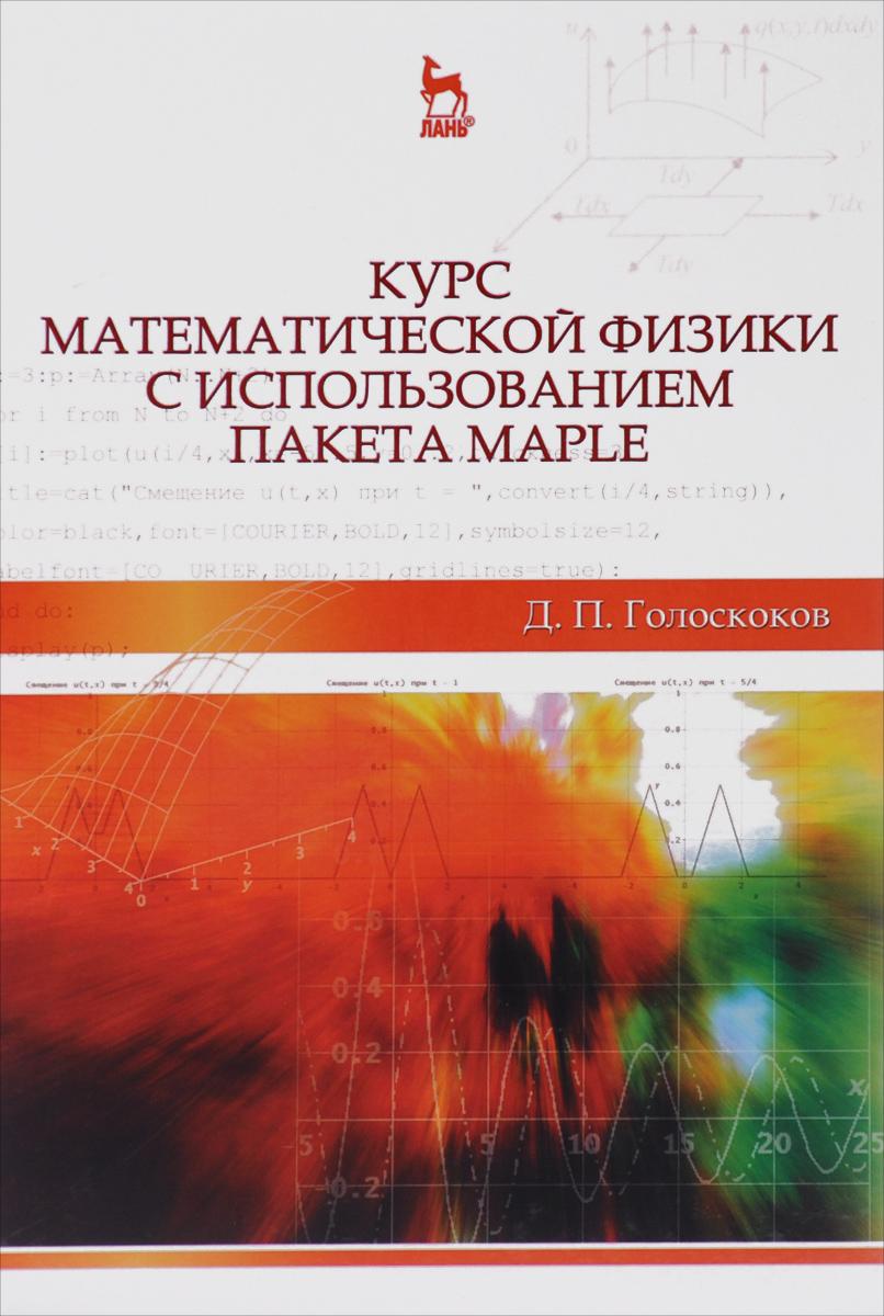 Д. П. Голоскоков Курс математической физики с использованием пакета Maple. Учебное пособие цена и фото