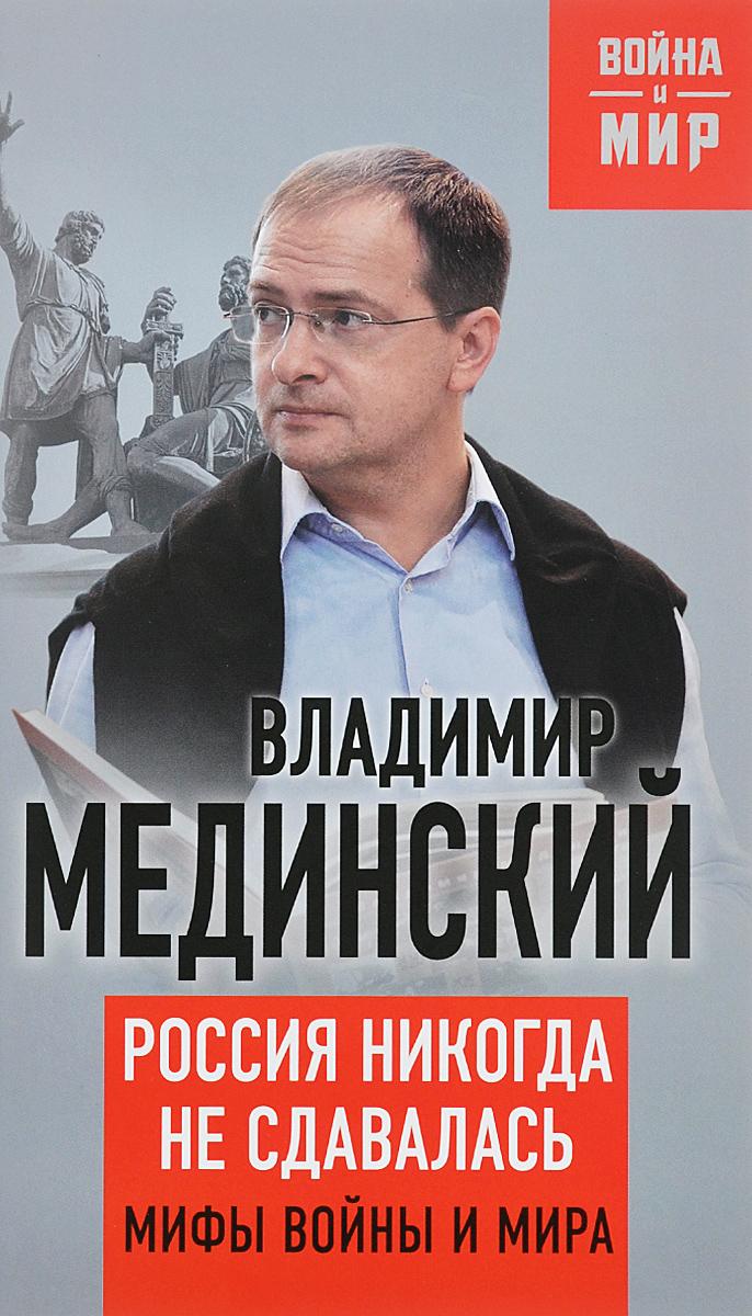 Владимир Мединский Россия никогда не сдавалась. Мифы войны и мира