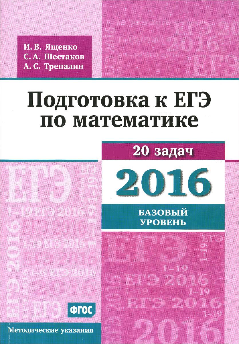 И. В. Ященко, С. А. Шестаков, А. С. Трепалин Математика. Подготовка к ЕГЭ в 2016 году. Базовый уровень