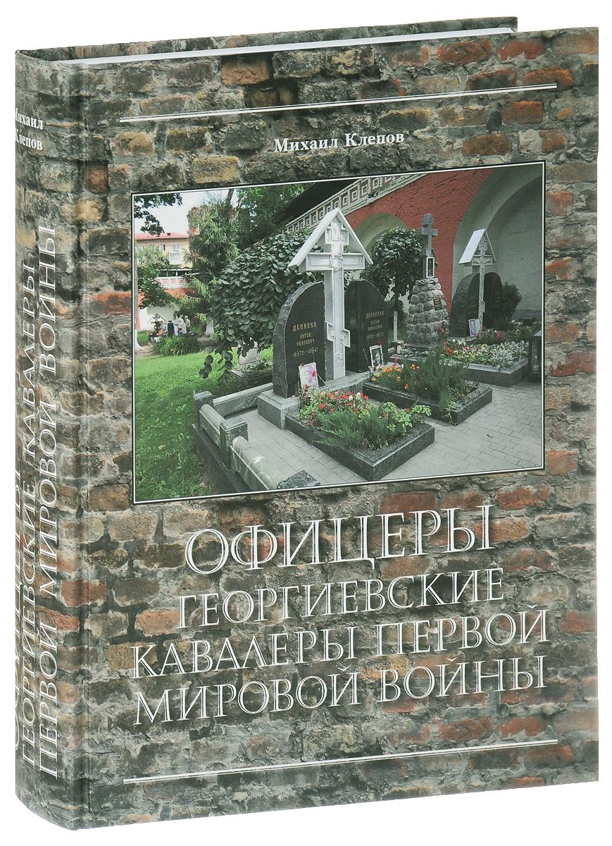 Михаил Клепов Офицеры – Георгиевские кавалеры Первой мировой войны