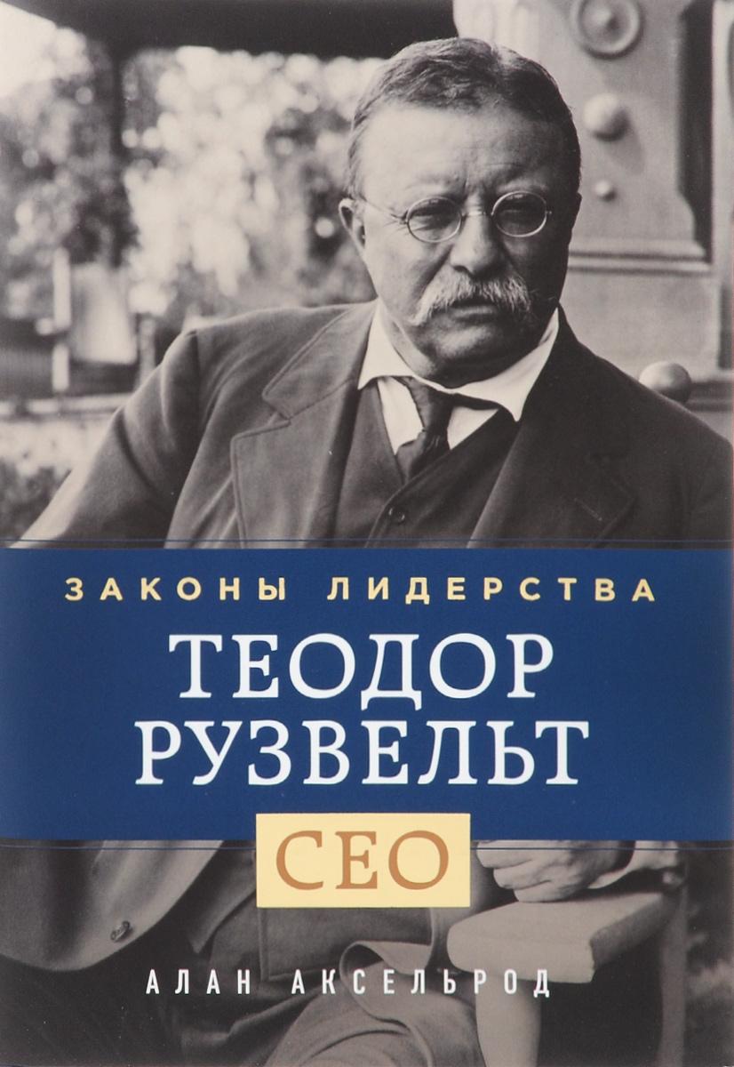 Алан Аксельрод Теодор Рузвельт. Законы лидерства теодор рузвельт законы лидерства