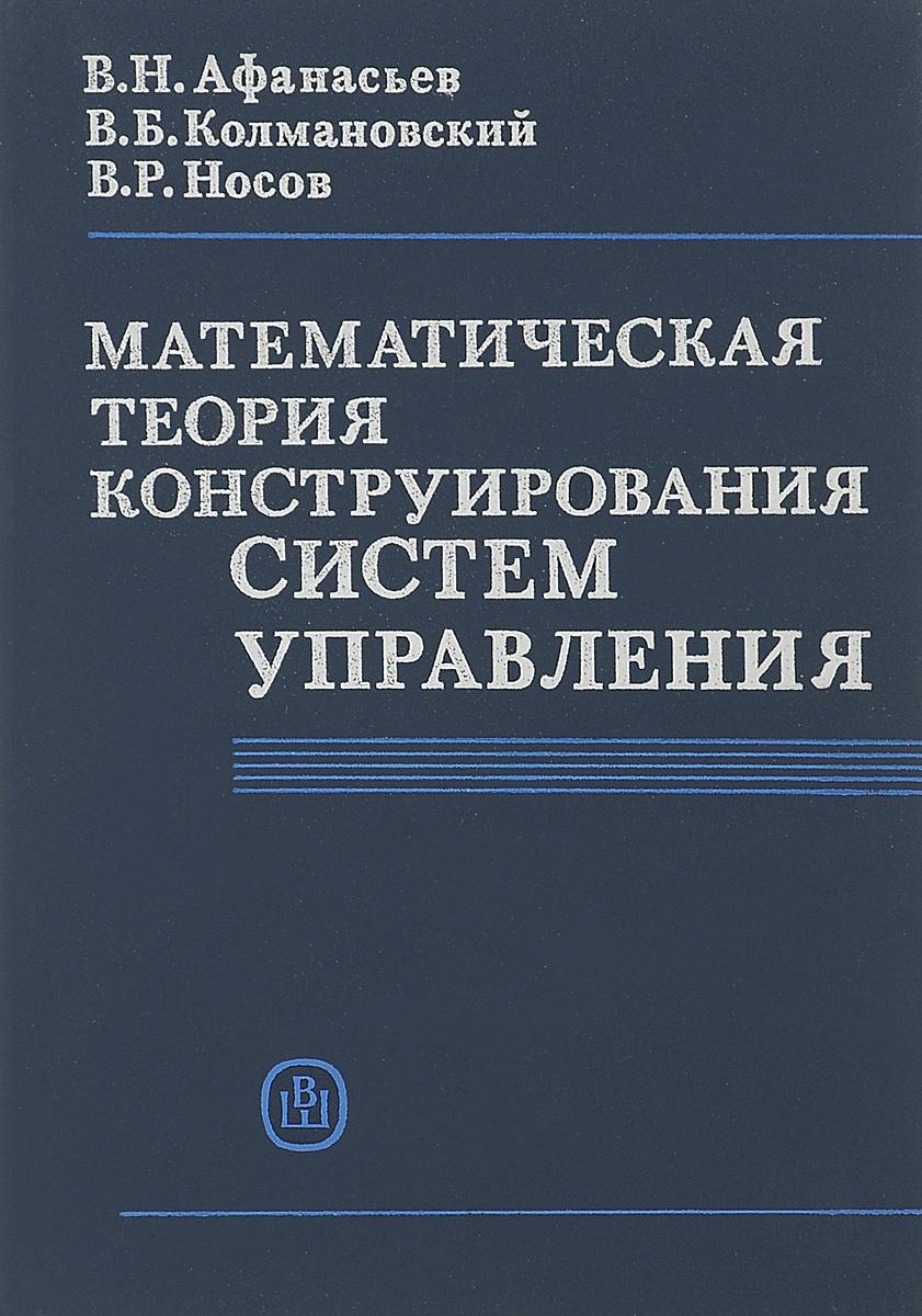 В. Н. Афанасьев,В. Б. Колмановский, В. Р. Носов Математическая теория конструирования систем управления. Учебное пособие