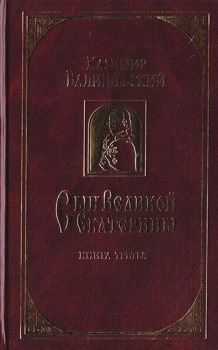 Казимир Валишевский Сын Великой Екатерины. В 3 книгах. Книга 3 павел сумароков обозрение царствования и свойств екатерины великой часть 3