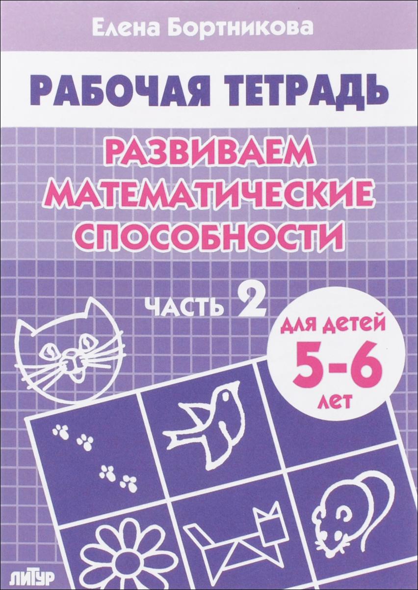 Елена Бортникова Развиваем математические способности. Рабочая тетрадь. Для детей 5-6 лет. Часть 2 елена бортникова изучаем состав чисел рабочая тетрадь для детей 5 6 лет