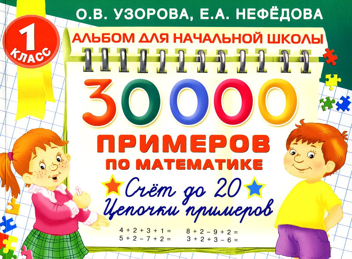 О. В. Узорова, Е. А. Нефедова Математика. 30000 примеров. 1 класс. Счет до 20. Цепочки примеров узорова о нефедова е быстро считаем цепочки примеров 4 класс