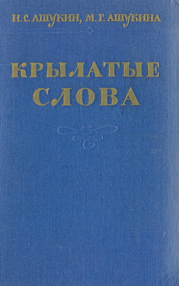 Ашукин Н. С., Ашукина М. Г. Крылатые слова: Литературные цитаты. Образные выражения