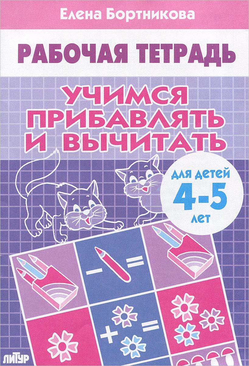 Елена Бортникова Учимся прибавлять  вычитать. Рабочая тетрадь. Для детей 4-5 лет