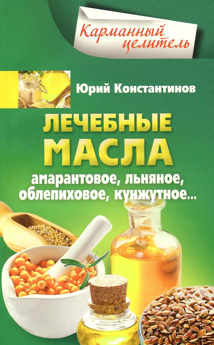 Юрий Константинов Лечебные масла. Амарантовое, льняное, облепиховое, кунжутное...