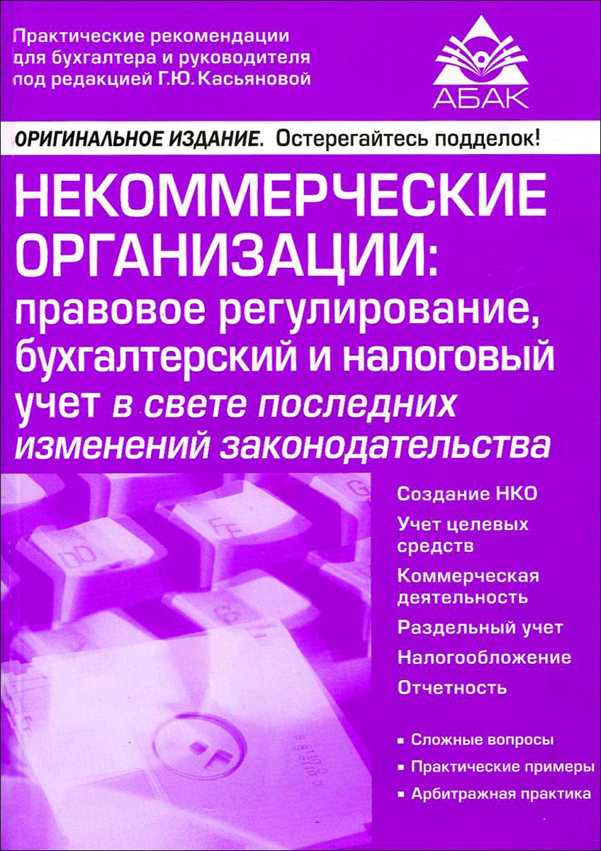 Г. Ю. Касьянова Некоммерческие организации. Правовое регулирование, бухгалтерский и налоговый учет в свете последних изменений законодательства