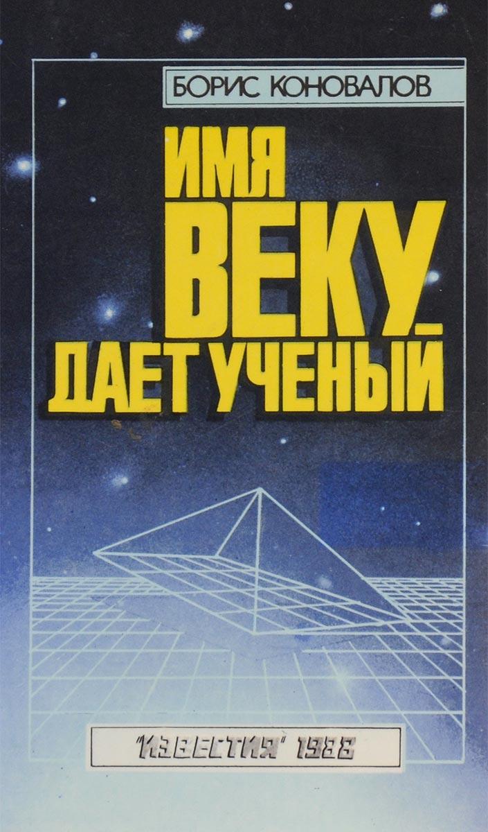 Борис Коновалов Имя веку дает ученый